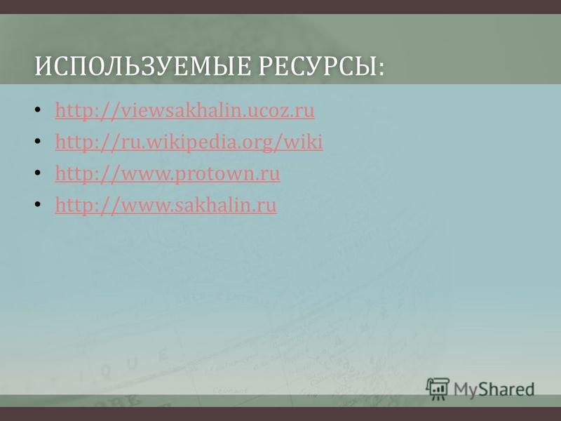 ИСПОЛЬЗУЕМЫЕ РЕСУРСЫ:ИСПОЛЬЗУЕМЫЕ РЕСУРСЫ: http://viewsakhalin.ucoz.ru http://ru.wikipedia.org/wiki http://www.protown.ru http://www.sakhalin.ru