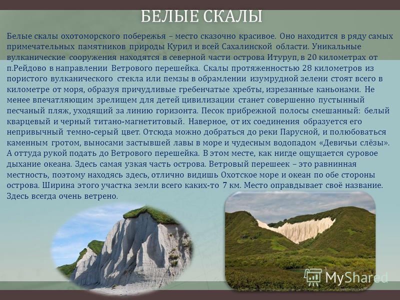БЕЛЫЕ СКАЛЫ БЕЛЫЕ СКАЛЫ Белые скалы охотоморского побережья – место сказочно красивое. Оно находится в ряду самых примечательных памятников природы Курил и всей Сахалинской области. Уникальные вулканические сооружения находятся в северной части остро