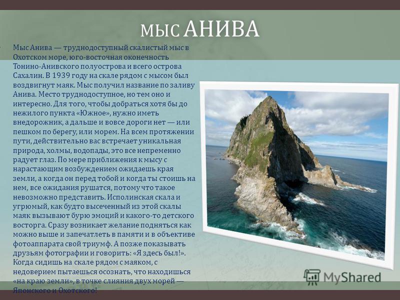 МЫС АНИВА Мыс Анива труднодоступный скалистый мыс в Охотском море, юго-восточная оконечность Тонино-Анивского полуострова и всего острова Сахалин. В 1939 году на скале рядом с мысом был воздвигнут маяк. Мыс получил название по заливу Анива. Место тру