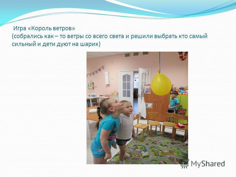 Игра «Король ветров» (собрались как – то ветры со всего света и решили выбрать кто самый сильный и дети дуют на шарик)