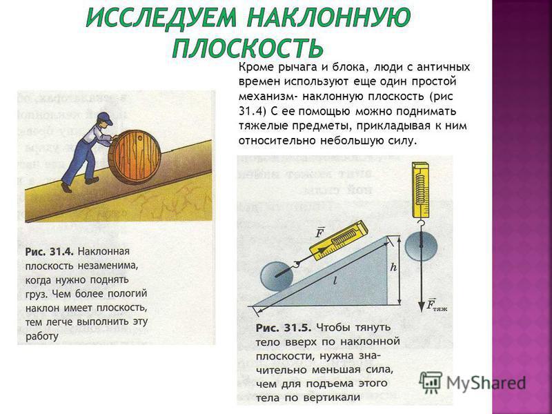Кроме рычага и блока, люди с античных времен используют еще один простой механизм- наклонную плоскость (рис 31.4) С ее помощью можно поднимать тяжелые предметы, прикладывая к ним относительно небольшую силу.