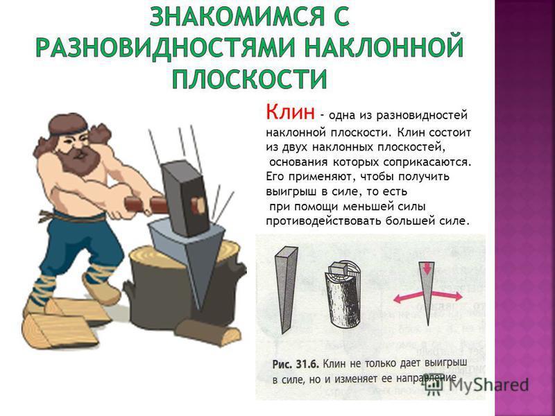 Клин - одна из разновидностей наклонной плоскости. Клин состоит из двух наклонных плоскостей, основания которых соприкасаются. Его применяют, чтобы получить выигрыш в силе, то есть при помощи меньшей силы противодействовать большей силе.