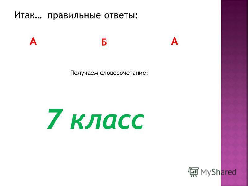 Итак… правильные ответы: А Б А Получаем словосочетание: 7 класс