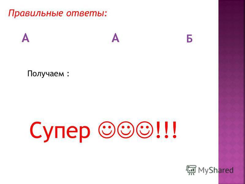Правильные ответы: АА Б Получаем : Супер !!!