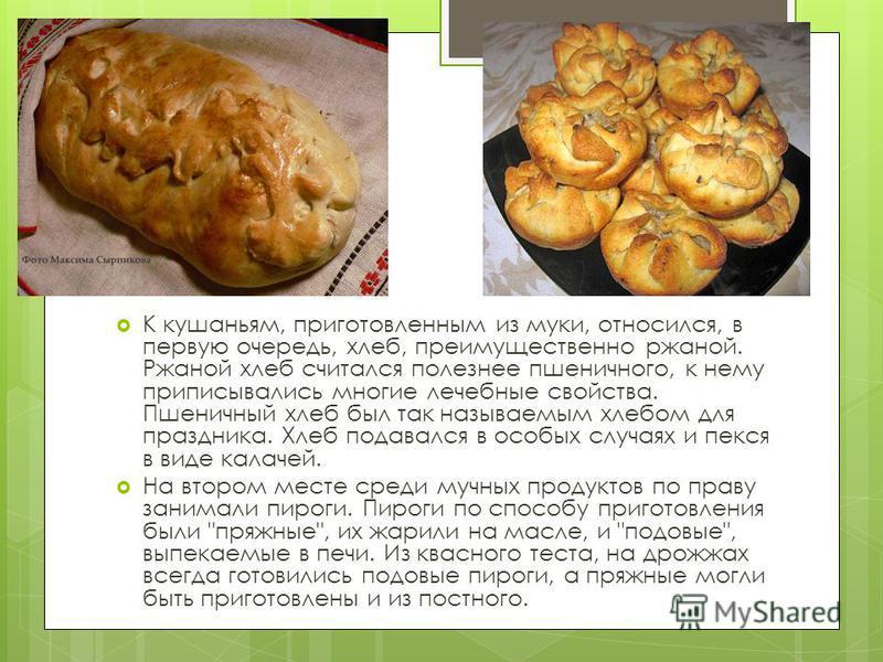 К кушаньям, приготовленным из муки, относился, в первую очередь, хлеб, преимущественно ржаной. Ржаной хлеб считался полезнее пшеничного, к нему приписывались многие лечебные свойства. Пшеничный хлеб был так называемым хлебом для праздника. Хлеб подав