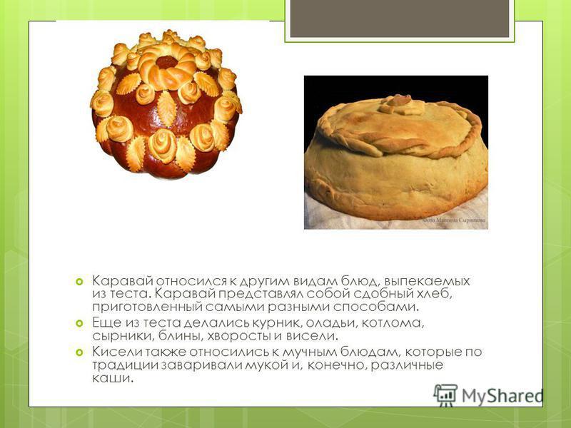 Каравай относился к другим видам блюд, выпекаемых из теста. Каравай представлял собой сдобный хлеб, приготовленный самыми разными способами. Еще из теста делались курник, оладьи, котлома, сырники, блины, хворосты и висели. Кисели также относились к м