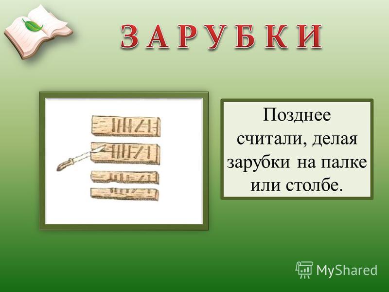 Позднее считали, делая зарубки на палке или столбе.