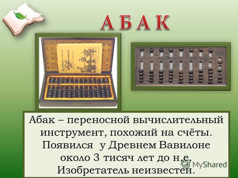 Абак – переносной вычислительный инструмент, похожий на счёты. Появился у Древнем Вавилоне около 3 тысяч лет до н.е. Изобретатель неизвестен.