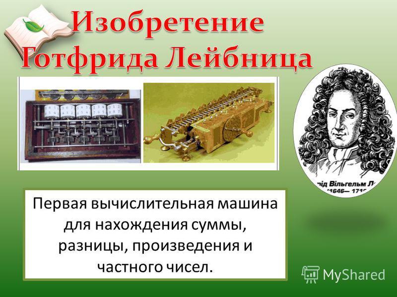 Первая вычислительная машина для нахождения суммы, разницы, произведения и частного чисел.