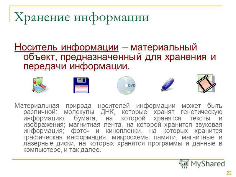 22 Хранение информации Носитель информации – материальный объект, предназначенный для хранения и передачи информации. Материальная природа носителей информации может быть различной: молекулы ДНК, которые хранят генетическую информацию; бумага, на кот