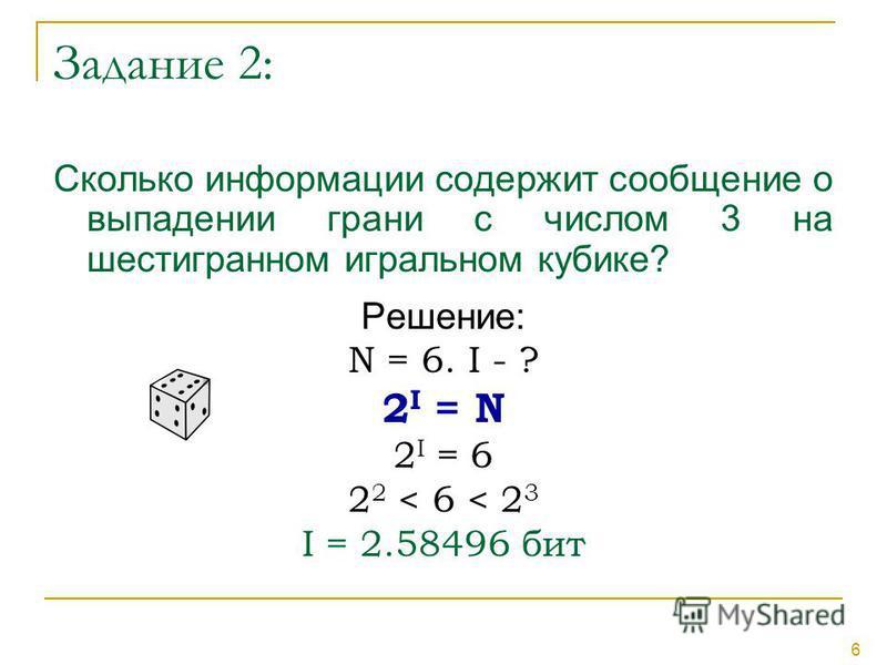 6 Задание 2: Сколько информации содержит сообщение о выпадении грани с числом 3 на шестигранном игральном кубике? Решение: N = 6. I - ? 2 I = N 2 I = 6 2 2 < 6 < 2 3 I = 2.58496 бит