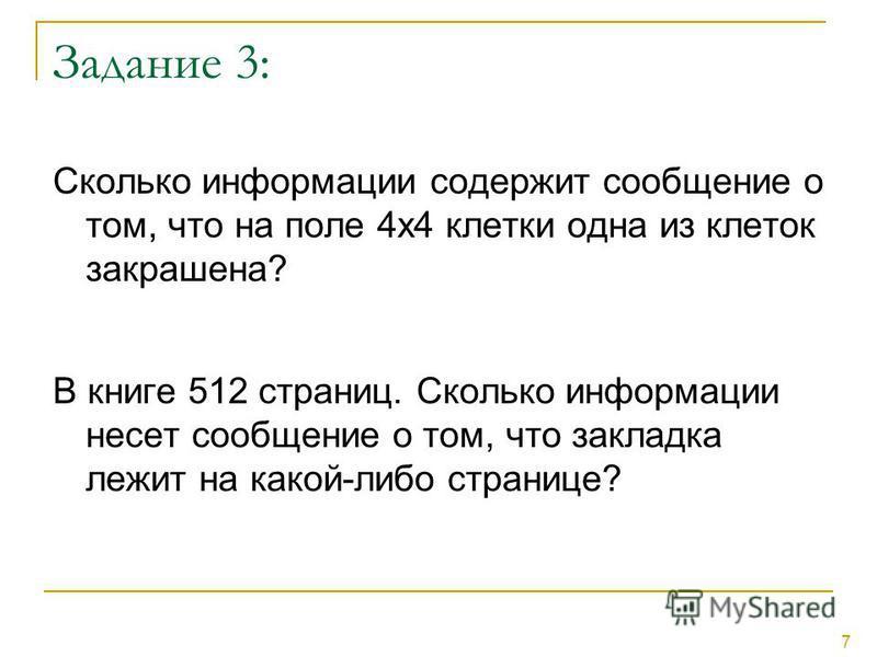 7 Задание 3: Сколько информации содержит сообщение о том, что на поле 4 х 4 клетки одна из клеток закрашена? В книге 512 страниц. Сколько информации несет сообщение о том, что закладка лежит на какой-либо странице?