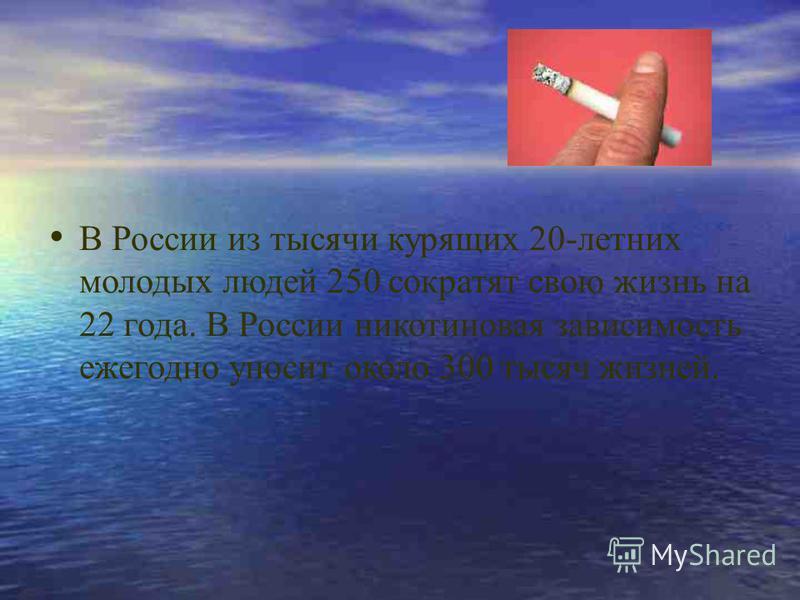 В России из тысячи курящих 20-летних молодых людей 250 сократят свою жизнь на 22 года. В России никотиновая зависимость ежегодно уносит около 300 тысяч жизней.