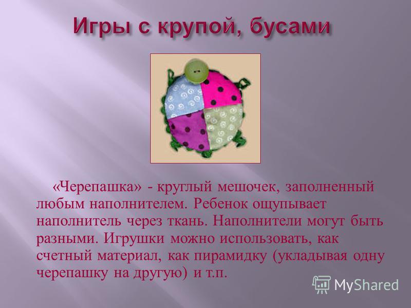 « Черепашка » - круглый мешочек, заполненный любым наполнителем. Ребенок ощупывает наполнитель через ткань. Наполнители могут быть разными. Игрушки можно использовать, как счетный материал, как пирамидку ( укладывая одну черепашку на другую ) и т. п.