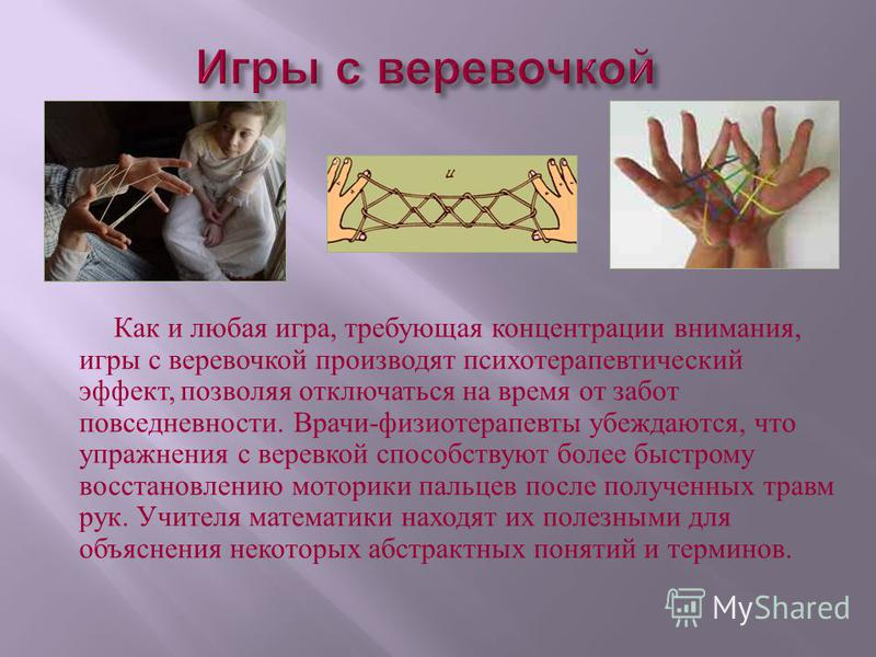 Как и любая игра, требующая концентрации внимания, игры с веревочкой производят психотерапевтический эффект, позволяя отключаться на время от забот повседневности. Врачи - физиотерапевты убеждаются, что упражнения с веревкой способствуют более быстро