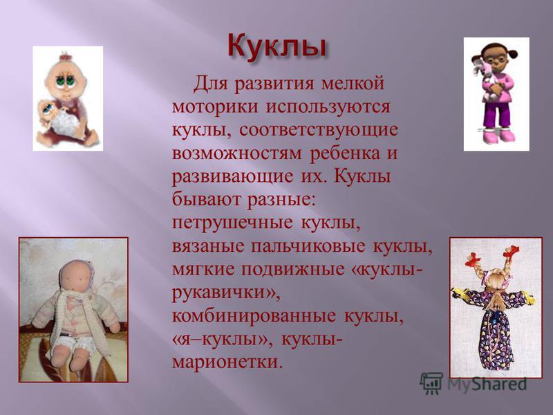 Для развития мелкой моторики используются куклы, соответствующие возможностям ребенка и развивающие их. Куклы бывают разные : петрушечные куклы, вязаные пальчиковые куклы, мягкие подвижные « куклы - рукавички », комбинированные куклы, « я – куклы »,
