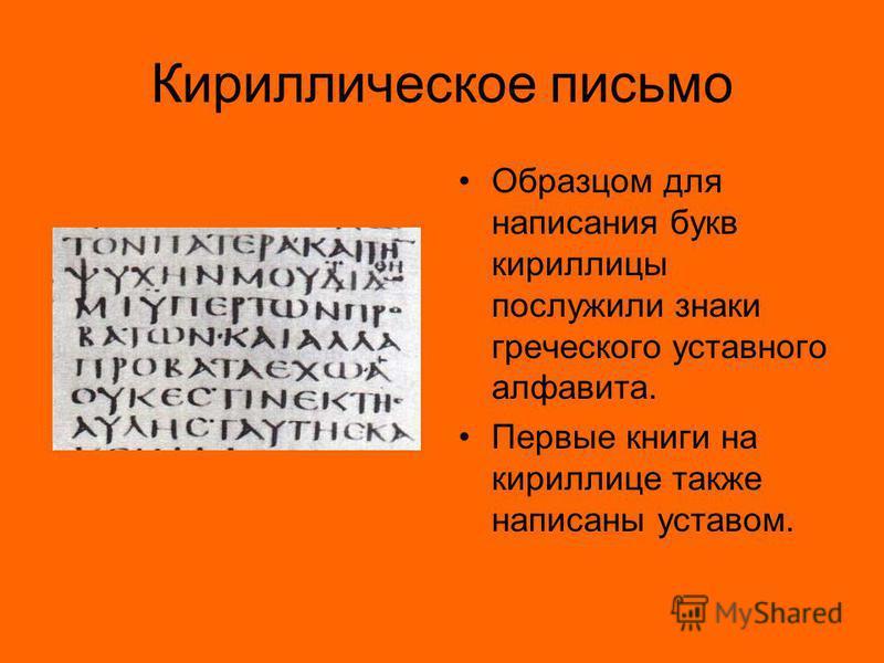 Кириллическое письмо Образцом для написания букв кириллицы послужили знаки греческого уставного алфавита. Первые книги на кириллице также написаны уставом.
