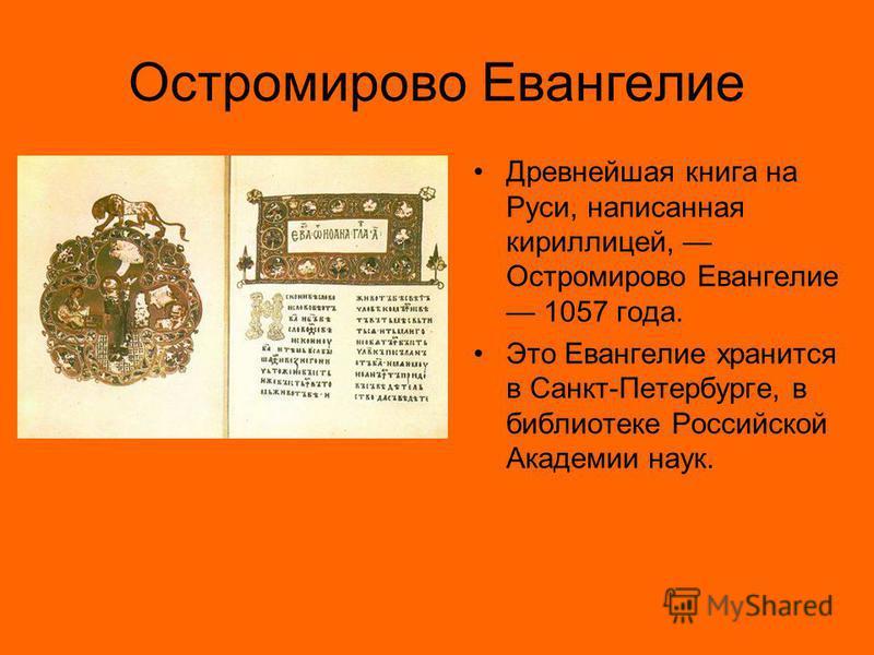Остромирово Евангелие Древнейшая книга на Руси, написанная кириллицей, Остромирово Евангелие 1057 года. Это Евангелие хранится в Санкт-Петербурге, в библиотеке Российской Академии наук.