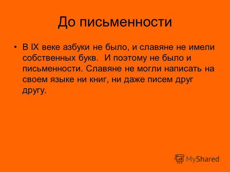 До письменности В IX веке азбуки не было, и славяне не имели собственных букв. И поэтому не было и письменности. Славяне не могли написать на своем языке ни книг, ни даже писем друг другу.