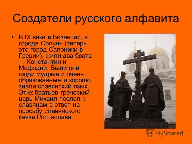 Создатели русского алфавита В IX веке в Византии, в городе Солунь (теперь это город Салоники в Греции), жили два брата Константин и Мефодий. Были они люди мудрые и очень образованные и хорошо знали славянский язык. Этих братьев греческий царь Михаил