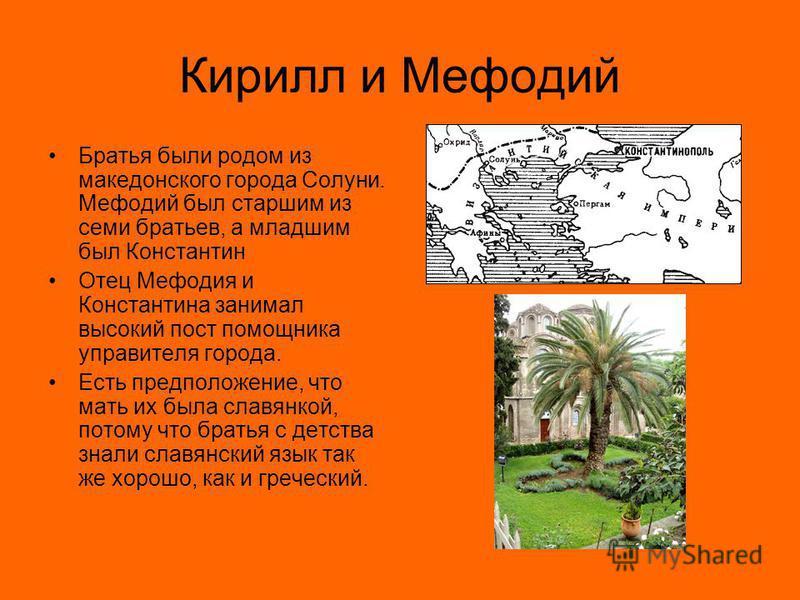 Кирилл и Мефодий Братья были родом из македонского города Солуни. Мефодий был старшим из семи братьев, а младшим был Константин Отец Мефодия и Константина занимал высокий пост помощника управителя города. Есть предположение, что мать их была славянко