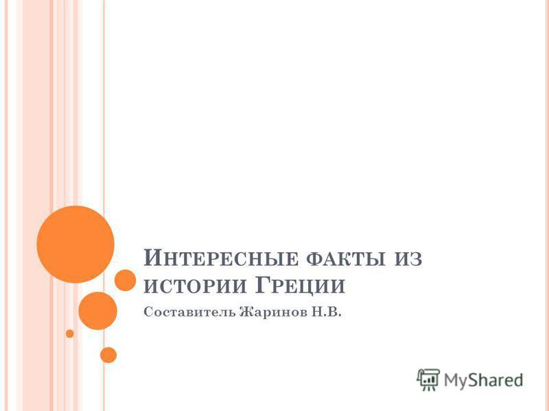 И НТЕРЕСНЫЕ ФАКТЫ ИЗ ИСТОРИИ Г РЕЦИИ Составитель Жаринов Н.В.