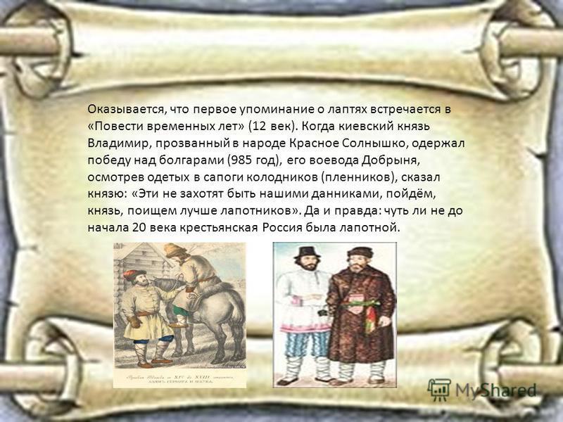 Оказывается, что первое упоминание о лаптях встречается в «Повести временных лет» (12 век). Когда киевский князь Владимир, прозванный в народе Красное Солнышко, одержал победу над болгарами (985 год), его воевода Добрыня, осмотрев одетых в сапоги кол