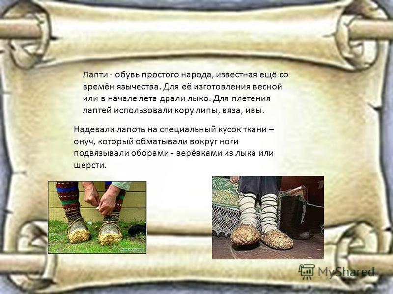 Лапти - обувь простого народа, известная ещё со времён язычества. Для её изготовления весной или в начале лета драли лыко. Для плетения лаптей использовали кору липы, вяза, ивы. Надевали лапоть на специальный кусок ткани – онуч, который обматывали во