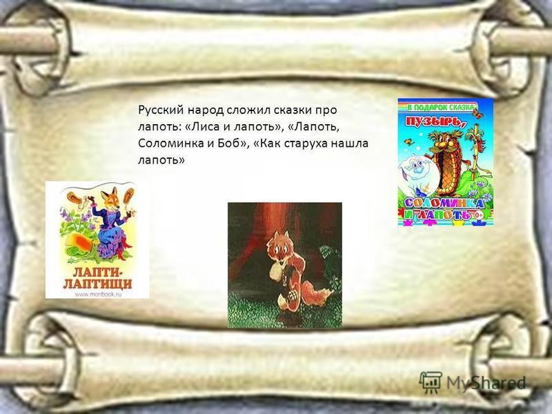 Русский народ сложил сказки про лапоть: «Лиса и лапоть», «Лапоть, Соломинка и Боб», «Как старуха нашла лапоть»