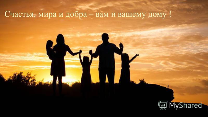 Счастья, мира и добра – вам и вашему дому !