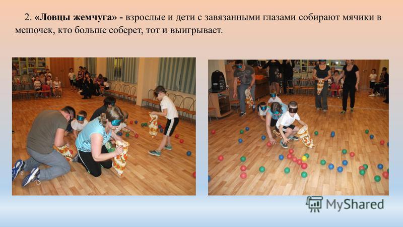 2. «Ловцы жемчуга» - взрослые и дети с завязанными глазами собирают мячики в мешочек, кто больше соберет, тот и выигрывает.