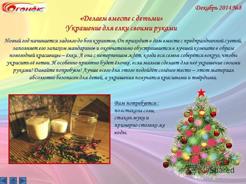 «Делаем вместе с детьми» Украшение для елки своими руками Декабрь 2014 8 Новый год начинается задолго до боя курантов. Он приходит в дом вместе с предпраздничной суетой, заполняет его запахом мандаринов и окончательно обустраивается в лучшей комнате