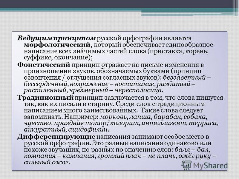 Ведущим принципом русской орфографии является морфолагический, который обеспечивает единообразное написание всех значимых частей слова (приставка, корень, суффикс, окончание); Фонетический принцип отражает на письме изменения в произношении звуков, о