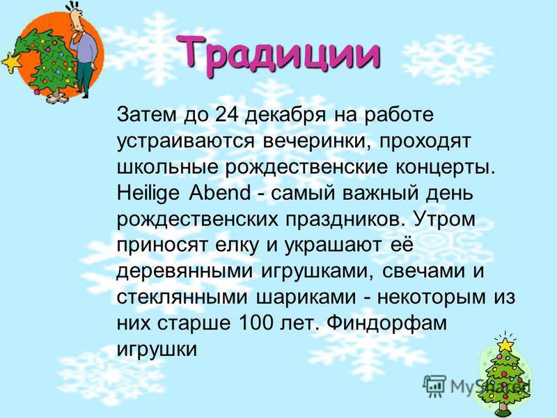 Традиции Затем до 24 декабря на работе устраиваются вечеринки, проходят школьные рождественские концерты. Heilige Abend - самый важный день рождественских праздников. Утром приносят елку и украшают её деревянными игрушками, свечами и стеклянными шари