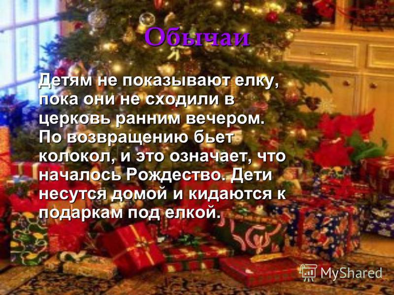Обычаи Детям не показывают елку, пока они не сходили в церковь ранним вечером. По возвращению бьет колокол, и это означает, что началось Рождество. Дети несутся домой и кидаются к подаркам под елкой.