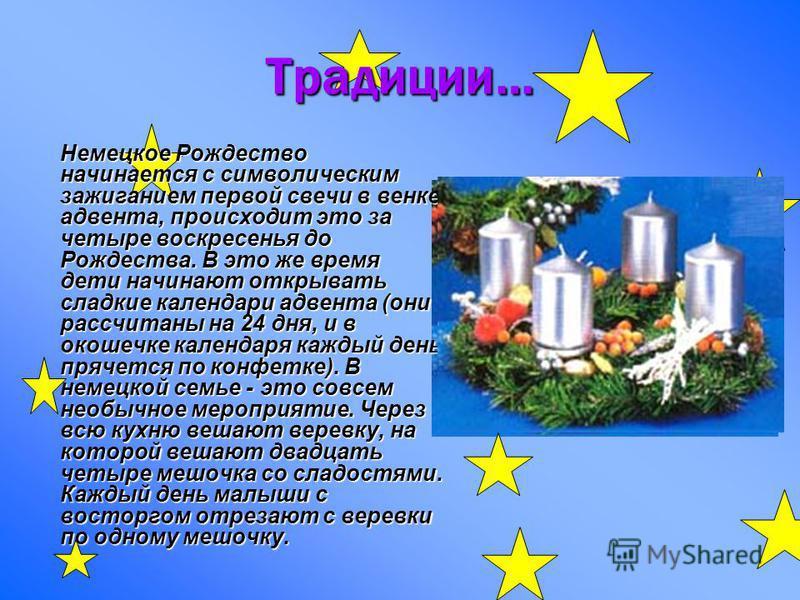 Традиции… Немецкое Рождество начинается с символическим зажиганием первой свечи в венке адвента, происходит это за четыре воскресенья до Рождества. В это же время дети начинают открывать сладкие календари адвента (они рассчитаны на 24 дня, и в окошеч