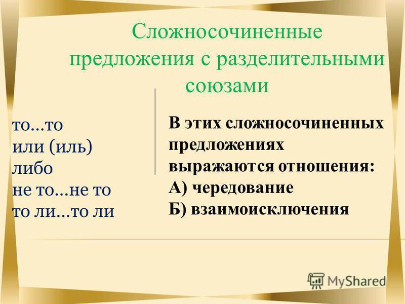 Сложносочиненные предложения с разделительными союзами то…то или (иль) либо не то…не то то ли…то ли В этих сложносочиненных предложениях выражаются отношения: А) чередование Б) взаимоисключения