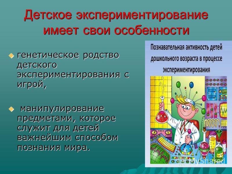 Детское экспериментирование имеет свои особенности генетическое родство детского экспериментирования с игрой, генетическое родство детского экспериментирования с игрой, манипулирование предметами, которое служит для детей важнейшим способом познания