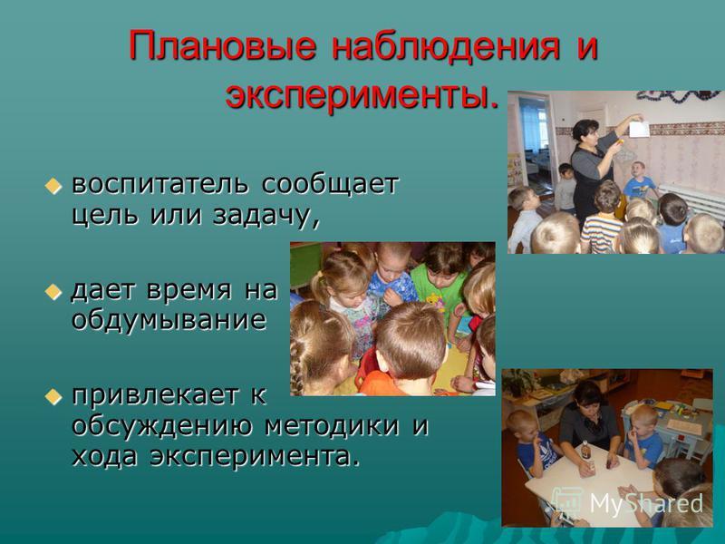 Плановые наблюдения и эксперименты. воспитатель сообщает цель или задачу, воспитатель сообщает цель или задачу, дает время на обдумывание дает время на обдумывание привлекает к обсуждению методики и хода эксперимента. привлекает к обсуждению методики