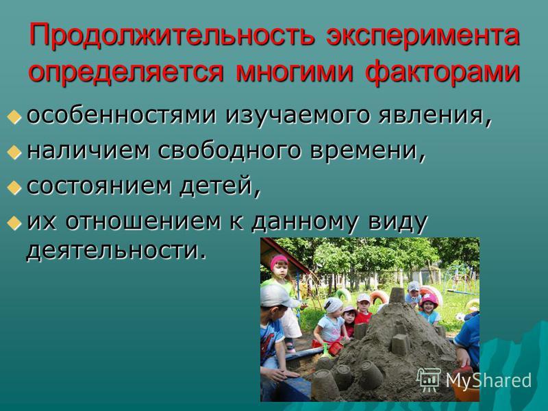 Продолжительность эксперимента определяется многими факторами особенностями изучаемого явления, особенностями изучаемого явления, наличием свободного времени, наличием свободного времени, состоянием детей, состоянием детей, их отношением к данному ви