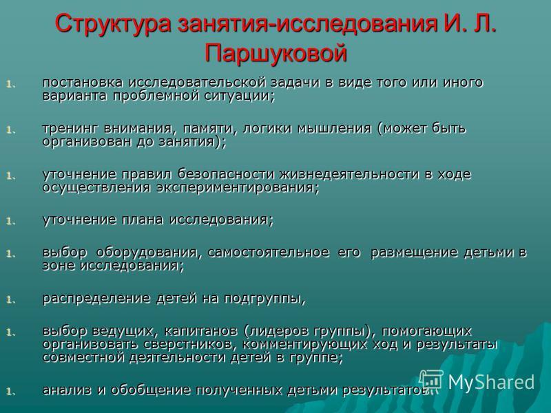 Структура занятия-исследования И. Л. Паршуковой 1. постановка исследовательской задачи в виде того или иного варианта проблемной ситуации; 1. тренинг внимания, памяти, логики мышления (может быть организован до занятия); 1. уточнение правил безопасно