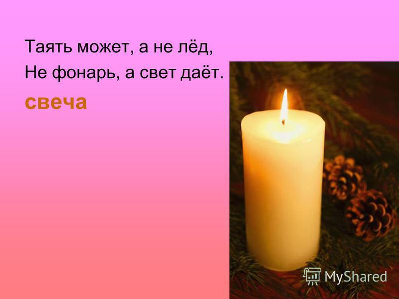 Таять может, а не лёд, Не фонарь, а свет даёт. свеча