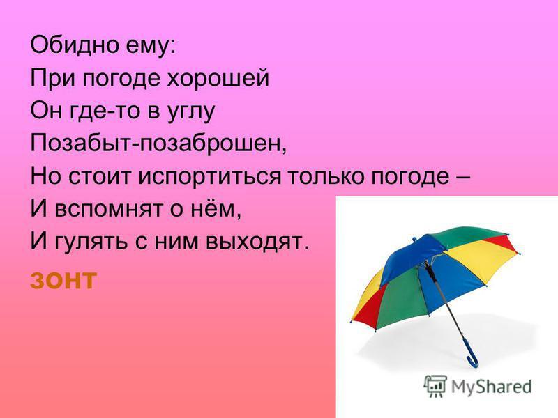 Обидно ему: При погоде хорошей Он где-то в углу Позабыт-позаброшен, Но стоит испортиться только погоде – И вспомнят о нём, И гулять с ним выходят. зонт