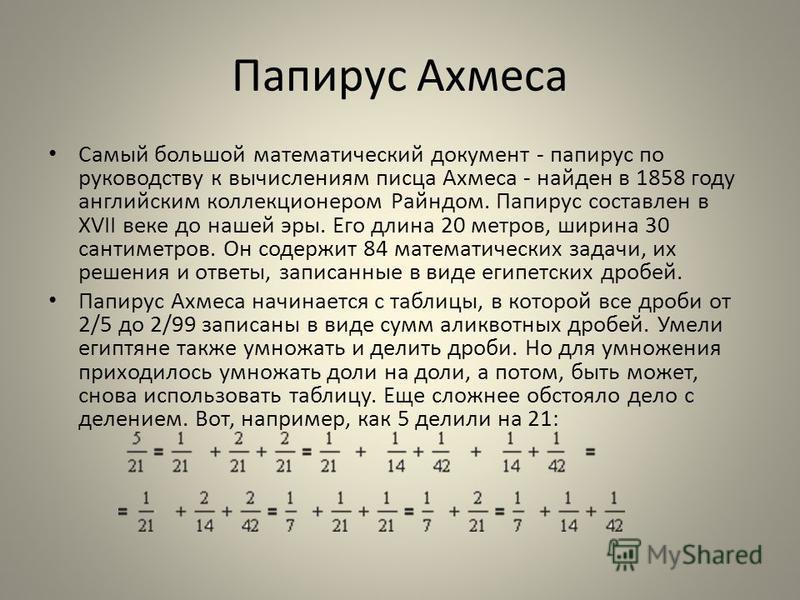 Папирус Ахмеса Самый большой математический документ - папирус по руководству к вычислениям писца Ахмеса - найден в 1858 году английским коллекционером Райндом. Папирус составлен в XVII веке до нашей эры. Его длина 20 метров, ширина 30 сантиметров. О