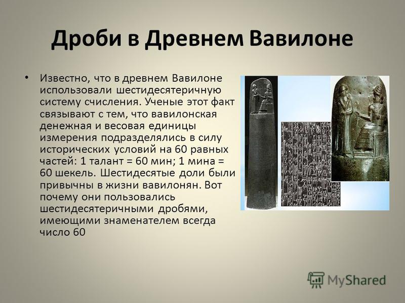 Дроби в Древнем Вавилоне Известно, что в древнем Вавилоне использовали шестидесятеричную систему счисления. Ученые этот факт связывают с тем, что вавилонская денежная и весовая единицы измерения подразделялись в силу исторических условий на 60 равных
