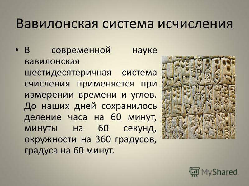 Вавилонская система исчисления В современной науке вавилонская шестидесятеричная система счисления применяется при измерении времени и углов. До наших дней сохранилось деление часа на 60 минут, минуты на 60 секунд, окружности на 360 градусов, градуса