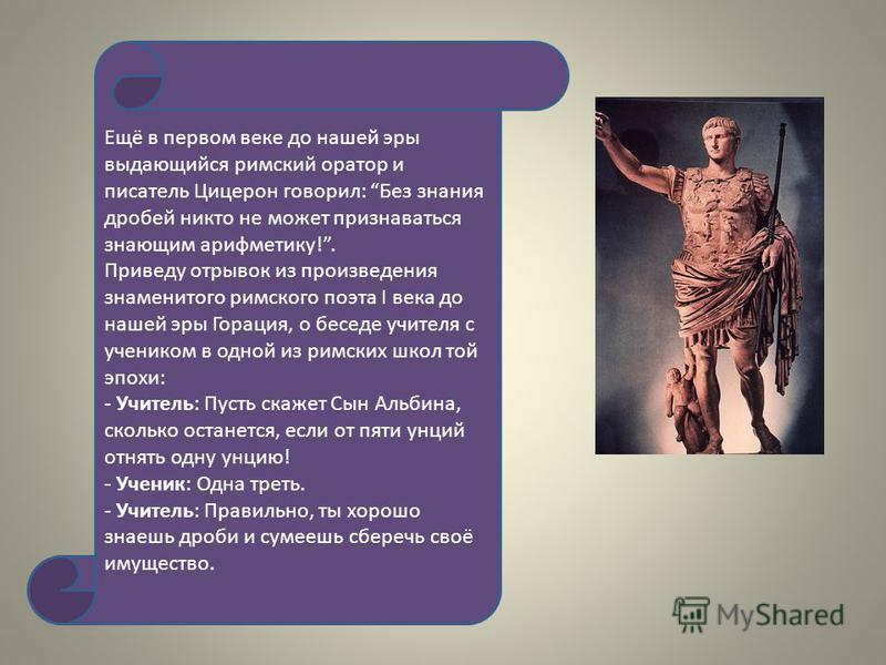 Ещё в первом веке до нашей эры выдающийся римский оратор и писатель Цицерон говорил : Без знания дробей никто не может признаваться знающим арифметику !. Приведу отрывок из произведения знаменитого римского поэта I века до нашей эры Горация, о беседе