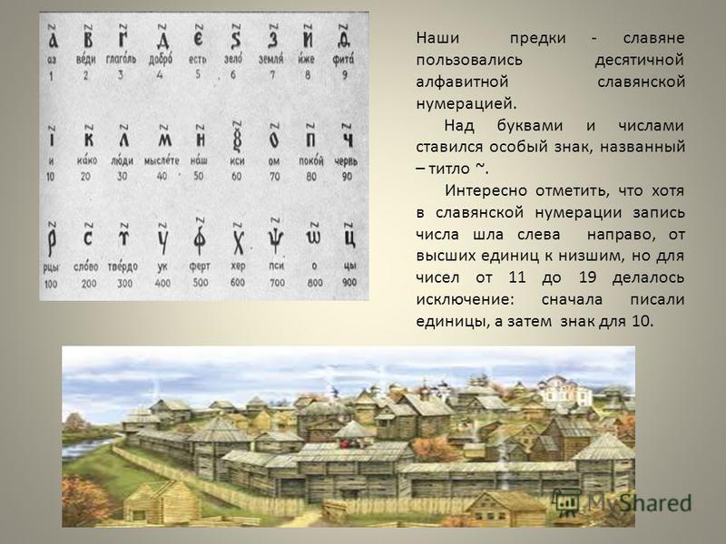 Наши предки - славяне пользовались десятичной алфавитной славянской нумерацией. Над буквами и числами ставился особый знак, названный – титло ~. Интересно отметить, что хотя в славянской нумерации запись числа шла слева направо, от высших единиц к ни