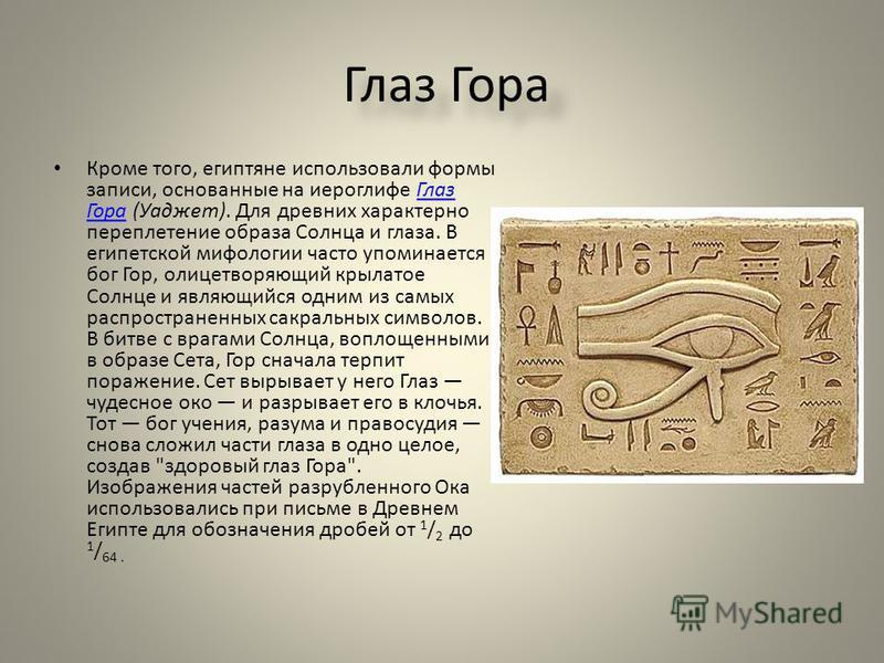 Глаз Гора Кроме того, египтяне использовали формы записи, основанные на иероглифе Глаз Гора ( Уаджет ). Для древних характерно переплетение образа Солнца и глаза. В египетской мифологии часто упоминается бог Гор, олицетворяющий крылатое Солнце и явля