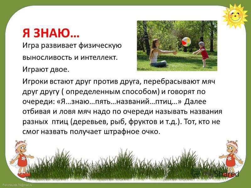 FokinaLida.75@mail.ru Я ЗНАЮ… Игра развивает физическую выносливость и интеллект. Играют двое. Игроки встают друг против друга, перебрасывают мяч друг другу ( определенным способом) и говорят по очереди: «Я…знаю…пять…названий…птиц…» Далее отбивая и л